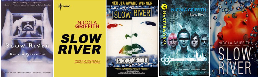Five cover images of the same novel, SLOW RIVER by Nicola Griffith. All but the second from the left use blue as one of the main colours, and at least one woman's face. Most have waves or water bubbles as part of the design. The second from the left is the exception: it uses the bright yellow, zero-graphic aesthetic of all Gollancz covers, with the title in black and author's name in red.
