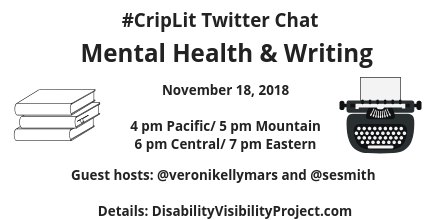 "Image description: Graphic with a white background and text in black that reads ""#CripLit TwitterChat Mental Health & Writing, November 18, 2018, 4 pm Pacific/ 5 pm Mountain/ 6 pm Central/ 7 pm Eastern/ 4 pm Pacific, Guest hosts @veronikellymars and @sesmith. Details: DisabilityVisibilityProject.com."" On the left is an illustration of a pile of books and on the right a typewriter. Both illustrations in black."
