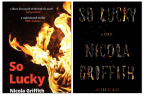 "Image description: Composite image of two book covers of So Lucky: A Novel, by Nicola Griffith. On the left, the UK edition. On a black background, a burning torch flames in orange and yellow up and across at least half the image. At the top, in between the flames are quotes from the Independent 'a short, fast-paced whirlwind of a novel' and BBC Culture'a sophisticated thriller'. Below is the title, So Lucky in salmon-coloured type, and the author's name, Nicola Griffith, in white. On the right, the US edition. The background is matte black with the title ""So Lucky,"" and the author's name ""Nicola Griffith,"" in big uppercase type rendered as burning paper. In smaller, brighter letters between title and author is, ""A novel,"" and, below the writer's name, ""Author of Hild"""