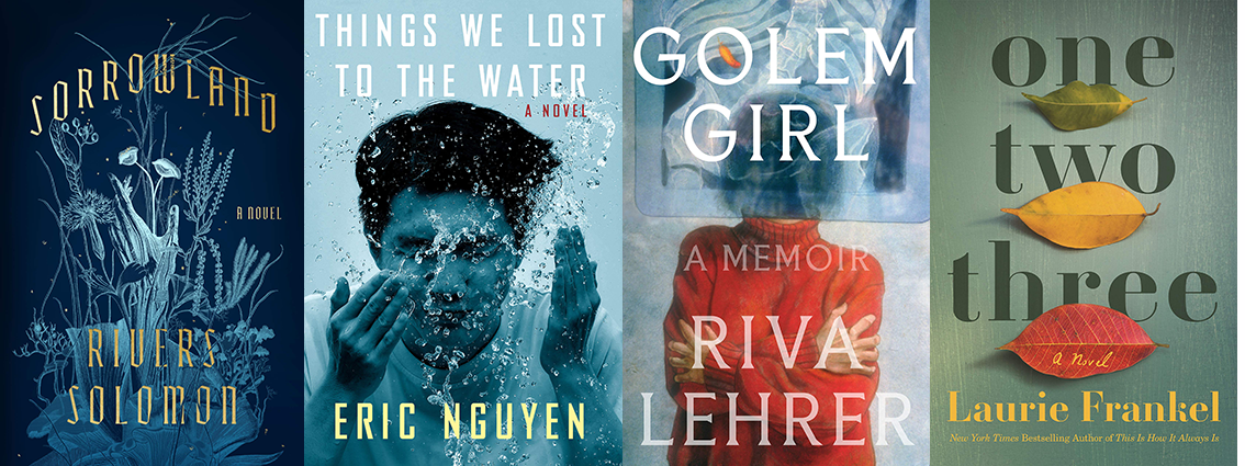 Four books covers in a row. From left to right: Sorrowland by Rivers Solomon, in shades of blue. Things We Lost to the Water by Eric Nguyen, also in blues. Golem Girl by Riva Lehrer, mostly blue with a figure wearing a tomato-red sweater. One, Two, three by Laurie Frankel, mostly in greens.